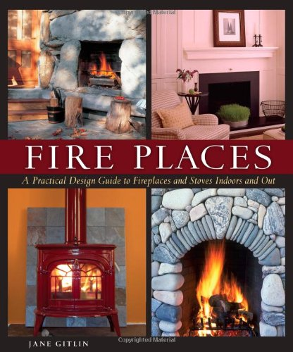Fire Places: A Practical Design Guide to Fireplaces and Stoves Indoors and Out 9781561588350