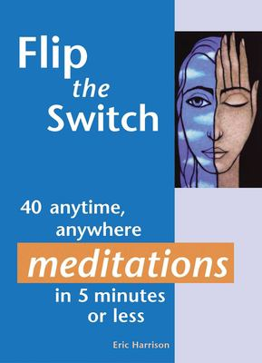 Flip the Switch: 40 Anytime, Anywhere Meditations in 5 Minutes or Less 9781569754160