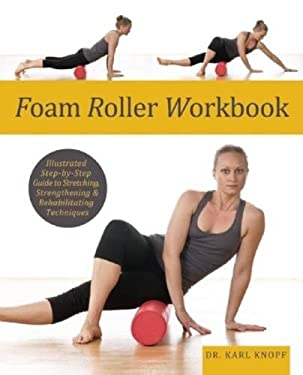 Foam Roller Workbook: Illustrated Step-By-Step Guide to Stretching, Strengthening and Rehabilitative Techniques 9781569759257