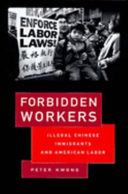 Forbidden Workers: Illegal Chinese Immigrants and American Labor 9781565843554