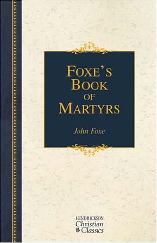 Foxe's Book of Martyrs: A History of the Lives, Sufferings, and Triumphant Deaths of the Early Christian and the Protestant Martyrs 9781565635043