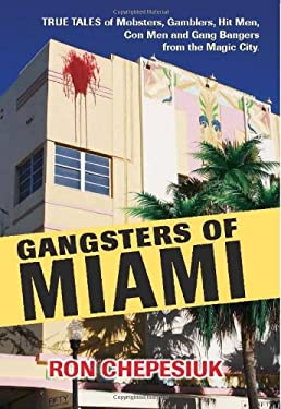 Gangsters of Miami: True Tales of Mobsters, Gamblers, Hit Men, Con Men and Gang Bangers from the Magic City 9781569803684