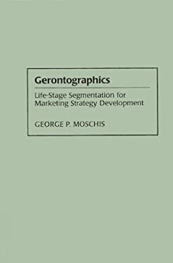 Gerontographics: Life-Stage Segmentation for Marketing Strategy Development 9781567200621