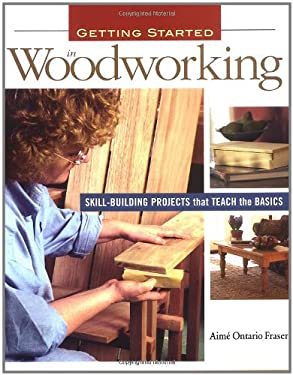 Getting Started in Woodworking: Skill-Building Projects That Teach the Basics 9781561586103