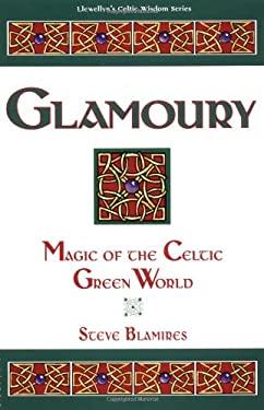 Glamoury Glamoury: Magic of the Celtic Green World Magic of the Celtic Green World 9781567180695