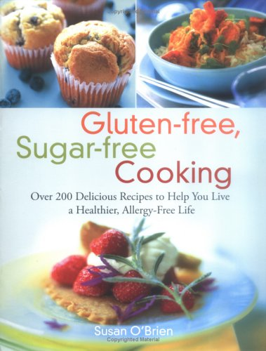 Gluten-Free, Sugar-Free Cooking: Over 200 Delicious Recipes to Help You Live a Healthier, Allergy-Free Life 9781569242933