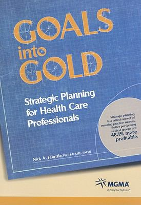 Goals Into Gold: Strategic Planning for Health Care Professionals 9781568292922
