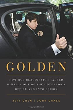 Golden: How Rod Blagojevich Talked Himself Out of the Governor's Office and Into Prison 9781569763391