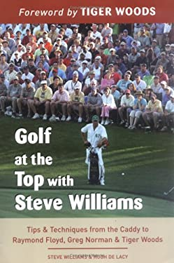 Golf at the Top with Steve Williams: Tips & Techniques from the Caddy to Raymond Floyd, Greg Norman, & Tiger Woods 9781569755273