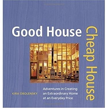 Good House Cheap House: Adventures in Creating an Extraordinary Home at an Ordinary Price 9781561587520
