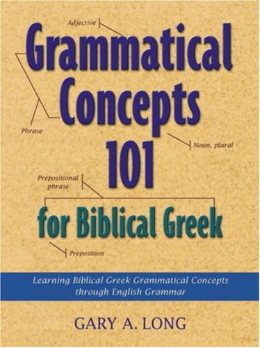 Grammatical Concepts 101 for Biblical Greek: Learning Biblical Greek Grammatical Concepts Through English Grammar 9781565634060