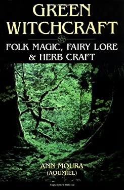 Green Witchcraft: Folk Magic, Fairy Lore & Herb Craft 9781567186901