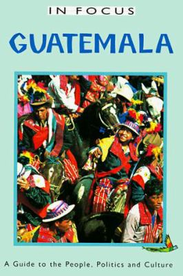 Guatemala in Focus: A Guide to the People, Politics and Culture 9781566562423