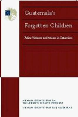 Guatemala's Forgotten Children: Police Violence and Abuses in Detention 9781564322135