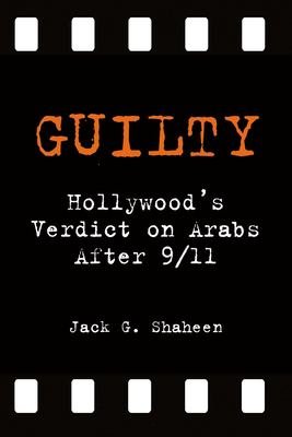 Guilty: Hollywood's Verdict on Arabs After 9/11 9781566566841