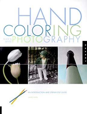 Hand Coloring Black & White Photography: An Introduction and Step-By-Step Guide 9781564965868