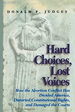 Hard Choices, Lost Voices: How the Abortion Conflict Has Divided America, Distorted Constitutional Rights, and Damaged the Courts 9781566636803