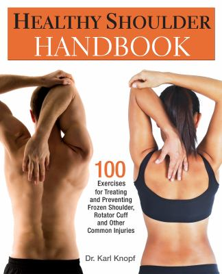Healthy Shoulder Handbook: 100 Exercises for Treating and Preventing Frozen Shoulder, Rotator Cuff and Other Common Injuries 9781569757383