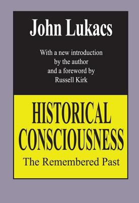Historical Consciousness: The Remembered Past by John Lukacs, Lukacs
