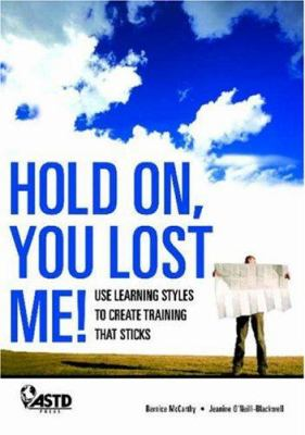 Hold On, You Lost Me!: Use Learning Styles to Create Training That Sticks 9781562864972