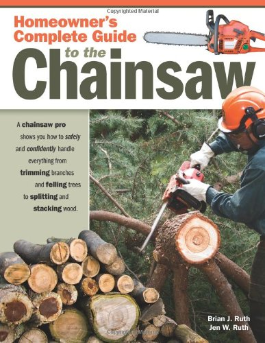 Homeowner's Complete Guide to the Chainsaw: A Chainsaw Pro Shows You How to Safely and Confidently Handle Everything from Trimming Branches and Fellin 9781565233560