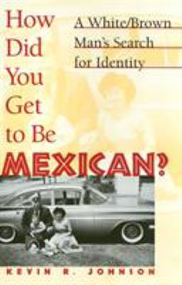 How Did You Get to Be Mexican? : A White/Brown Man's Search for Identity