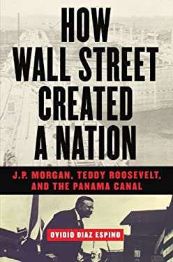 How Wall Street Created a Nation: J.P. Morgan, Teddy Roosevelt, and the Panama Canal 9781568582665