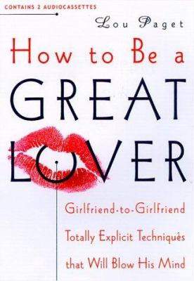 How to Be a Great Lover: Girlfriend to Girlfriend Totally Explicit Techniques That Will Blow His Mind 9781565113572