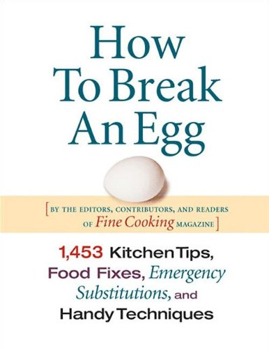 How to Break an Egg: 1,453 Kitchen Tips, Food Fixes, Emergency Substitutions, and Handy Techniques 9781561587988