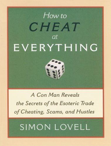 How to Cheat at Everything: A Con Man Reveals the Secrets of the Esoteric Trade of Cheating, Scams and Hustles 9781560259732