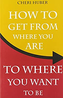 How to Get from Where You Are to Where You Want to Be 9781561707157