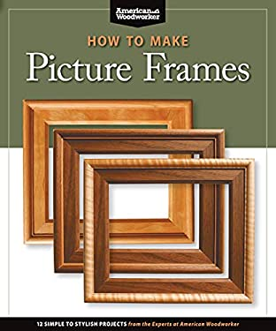 How to Make Picture Frames: 12 Simple to Stylish Projects from the Experts at American Woodworker 9781565234598