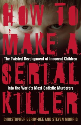How to Make a Serial Killer: The Twisted Development of Innocent Children Into the World's Most Sadistic Murderers 9781569756546