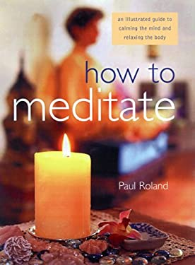 How to Meditate: An Illustrated Guide to Calming the Mind and Relaxing the Body - Roland, Paul