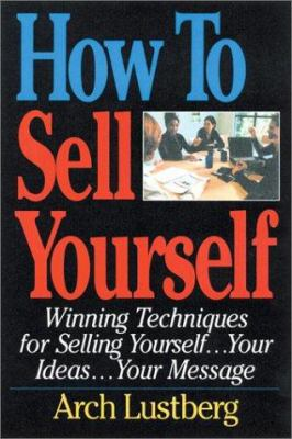 How to Sell Yourself: Winning Techniques for Selling Yourself...Your Ideas...Your Message 9781564145857