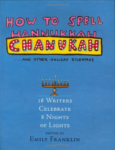 How to Spell Chanukah...and Other Holiday Dilemmas: 18 Writers Celebrate 8 Nights of Lights 9781565125384