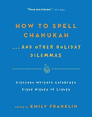 How to Spell Chanukah...and Other Holiday Dilemmas: 18 Writers Celebrate 8 Nights of Lights 9781565129344