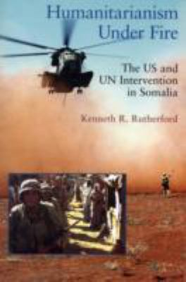 Humanitarianism Under Fire: The US and UN Intervention in Somalia 9781565492608