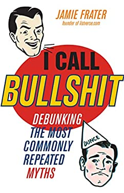 I Call Bullshit: Debunking the Most Commonly Repeated Myths 9781569759851