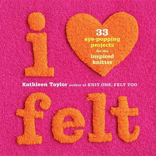 I Heart Felt: 33 Eye-Popping Projects for the Inspired Knitter 9781561589524