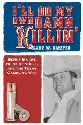 I'll Do My Own Damn Killin': Benny Binion, Herbert Noble, and the Texas Gambling War 9781569804667