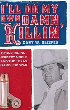 I'll Do My Own Damn Killing: Benny Binion, Herbert Noble, and the Texas Gambling War 9781569803219