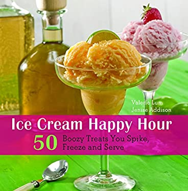 Ice Cream Happy Hour: 50 Boozy Treats That You Spike, and Freeze and Serve 9781569759318