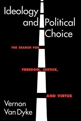 Ideology and Political Choice: The Search for Freedom, Justice, and Virtue 9781566430173