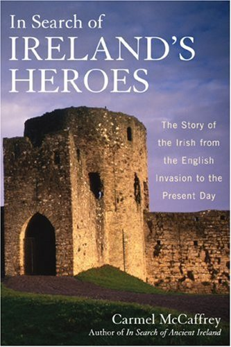 In Search of Ireland's Heroes: The Story of the Irish from the English Invasion to the Present Day 9781566637565