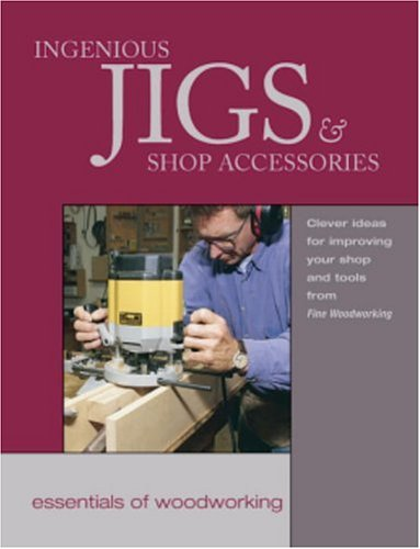 Ingenious Jigs and Shop Accessories: Clever Ideas for Improving Your Shop and Tools 9781561582969