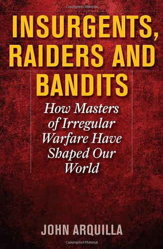 Insurgents, Raiders, and Bandits: How Masters of Irregular Warfare Have Shaped Our World 9781566638326