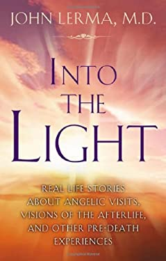 Into the Light: Real Life Stories about Angelic Visits, Visions of the Afterlife, and Other Pre-Death Experiences 9781564149725