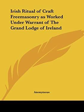 Irish Ritual of Craft Freemasonry as Worked Under Warrant of the Grand Lodge of Ireland 9781564599933