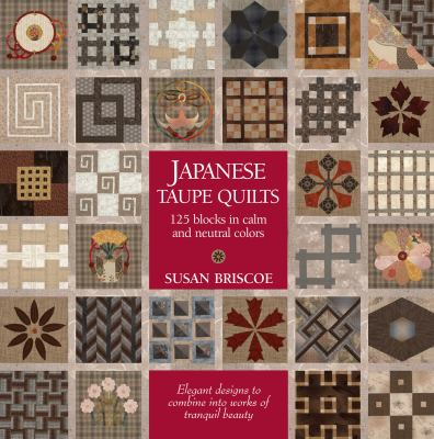 Japanese Taupe Quilts: 125 Blocks in Calm and Neutral Colors: Elegant Designs to Combine Into Works of Tranquil Beauty 9781568363783